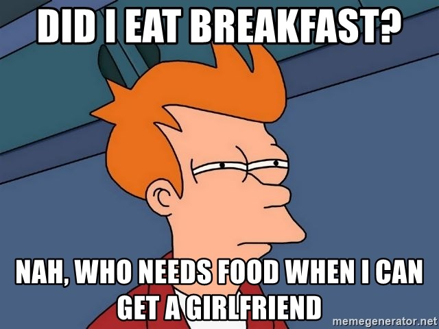 Futurama Fry - did i eat breakfast? nah, who needs food when i can get a girlfriend