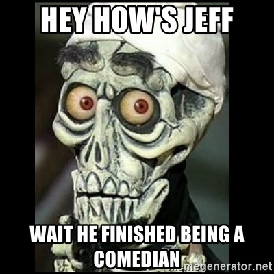 Achmed the dead terrorist - Hey how's Jeff wait he finished being a comedian