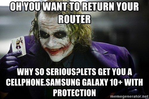 joker - oh you want to return your router why so serious?lets get you a cellphone.samsung galaxy 10+ with protection