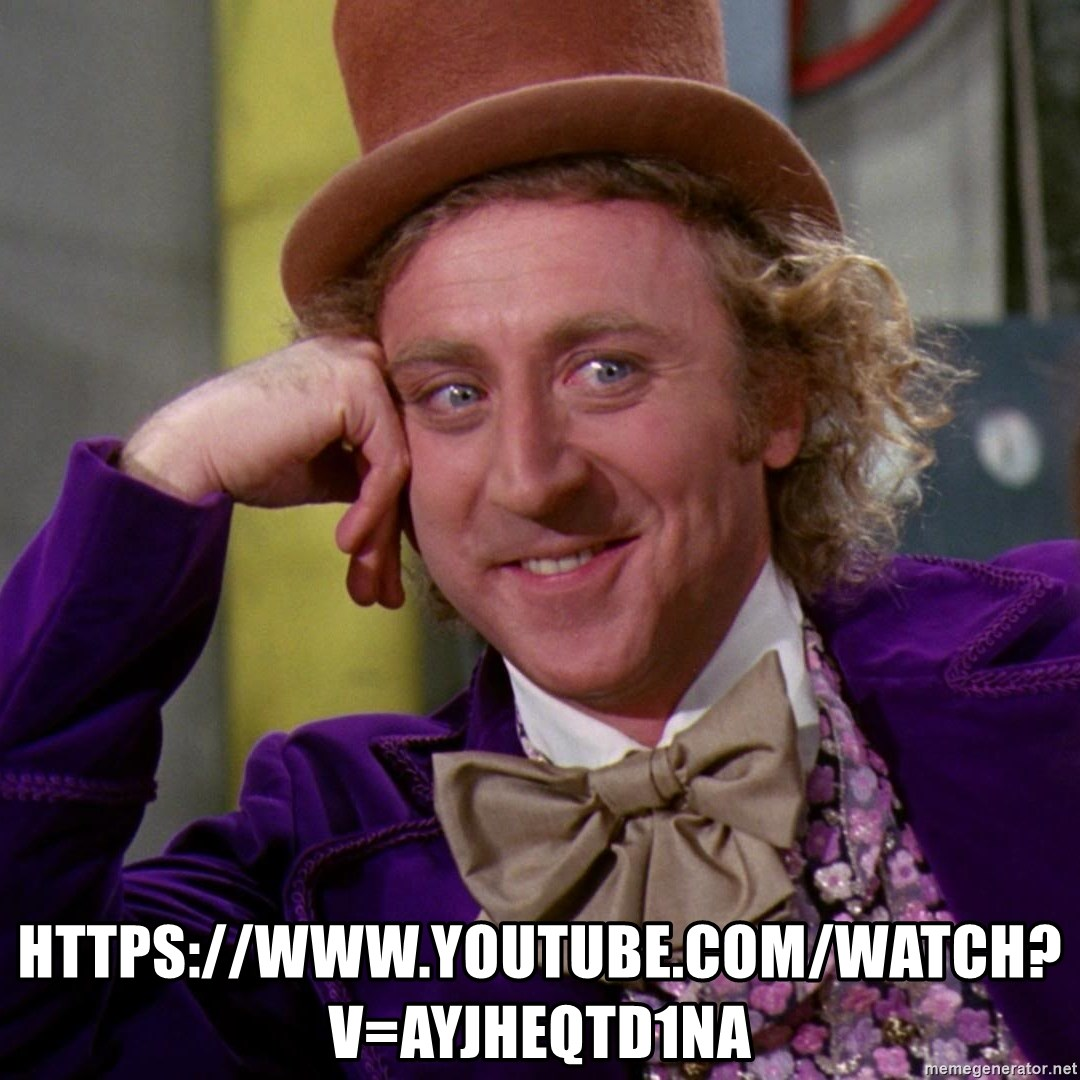 Willy Wonka - https://www.youtube.com/watch?v=AyjhEQtd1nA