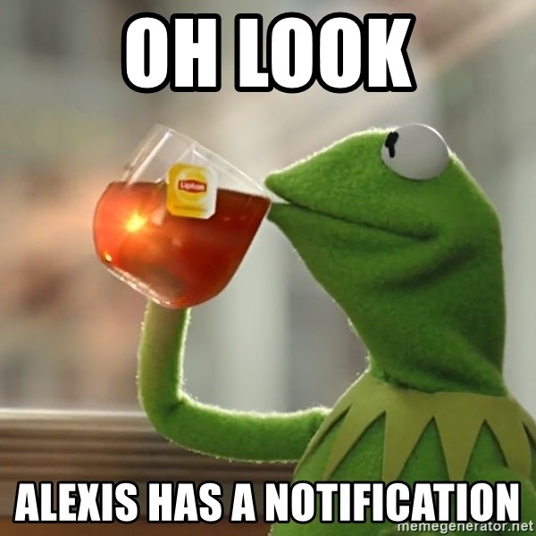 Kermit The Frog Drinking Tea - Oh look Alexis has a notification
