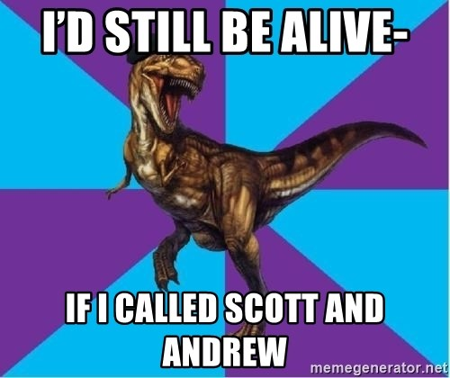 Dinosaur Director - I'd still be alive- If I called Scott and Andrew