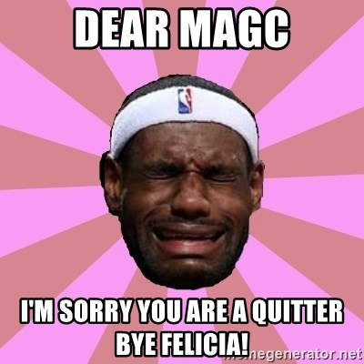 LeBron James - dear magc i'm sorry you are a quitter bye felicia!