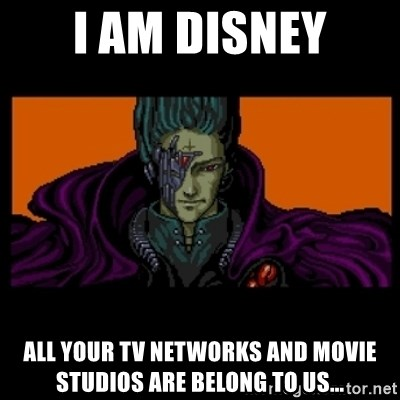 All your base are belong to us - I AM DISNEY ALL YOUR TV networks and movie studios are belong to us...