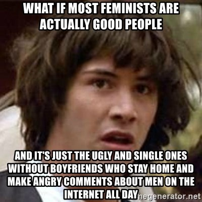 Conspiracy Keanu - what if most feminists are actually good people and it's just the ugly and single ones without boyfriends who stay home and make angry comments about men on the Internet all day