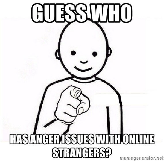 GUESS WHO YOU - GUESS WHO  HAS ANGER ISSUES WITH ONLINE STRANGERS?
