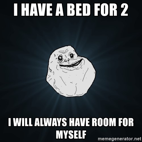 Forever Alone - I have a Bed for 2  I will always have room for Myself
