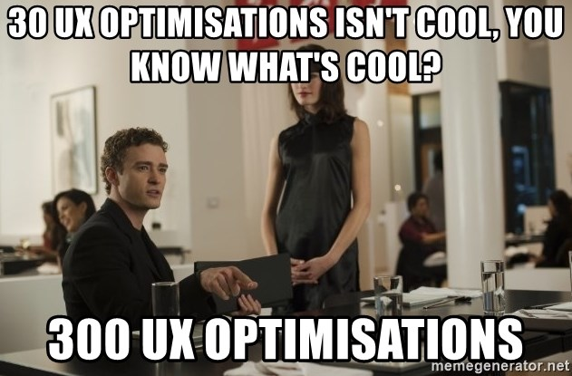 sean parker - 30 UX optimisations isn't cool, you know what's cool? 300 UX optimisations