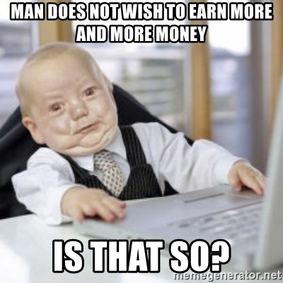 Working Babby - man does not wish to earn more and more money  is that so?