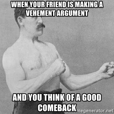 overly manly man - When your friend is making a vehement argument and you think of a good comeback