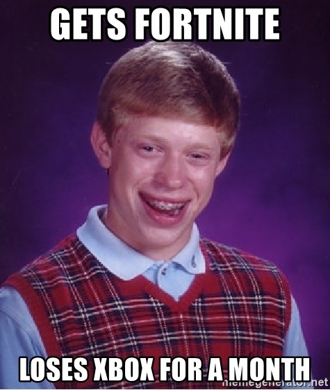 Bad Luck Brian - gets fortnite  loses xbox for a month