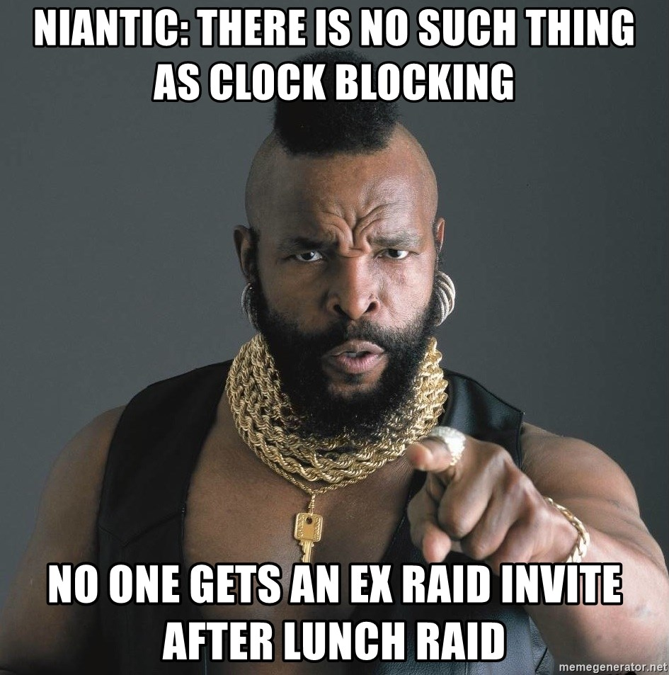 Mr T Fool - Niantic: There is no such thing as Clock Blocking No one gets an ex raid invite after lunch raid