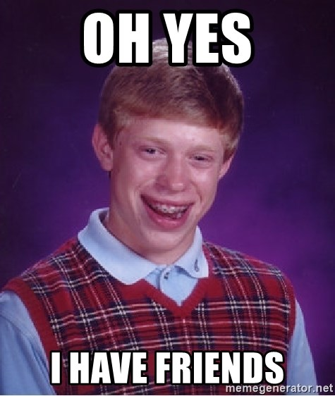 Bad Luck Brian - Oh yes I have friends