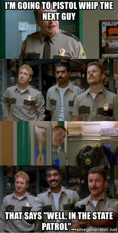 "Super Troopers Shenanigans - I'm going to pistol whip the next guy That says ""well, in the State Patrol""..."
