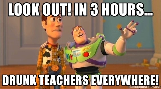 Consequences Toy Story - Look out! In 3 hours... Drunk teachers everywhere!