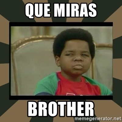 What you talkin' bout Willis  - que miras brother
