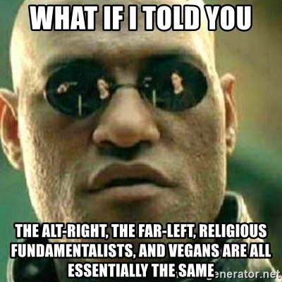 What If I Told You - What if I told you the alt-right, the far-left, religious fundamentalists, and vegans are all essentially the same