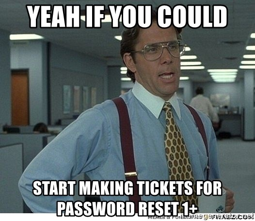 Yeah If You Could Just - Yeah if you could  Start making tickets for Password reset 1+