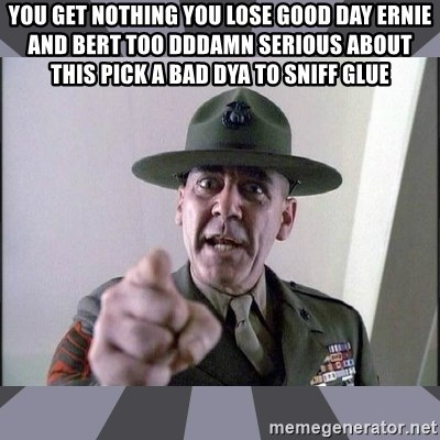 R. Lee Ermey - YOU GET NOTHING YOU LOSE GOOD DAY ERNIE AND BERT TOO DDDAMN SERIOUS ABOUT THIS PICK A BAD DYA TO SNIFF GLUE