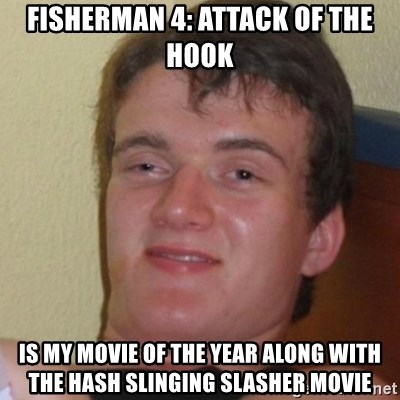 Stoner Stanley - Fisherman 4: Attack of the Hook is my Movie of the Year along with the Hash Slinging Slasher movie