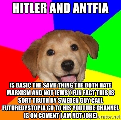 Advice Dog - Hitler and Antfia  Is basic the same thing the both hate marxism and not jews ( fun fact this is sort truth by sweden Guy call futuredystopia go to his youtube Channel is on coment i am not joke)