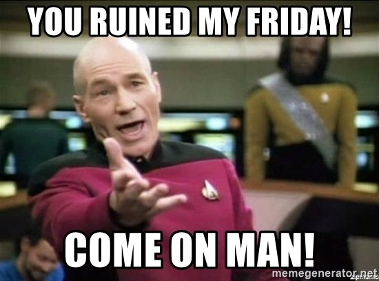 Picard why the fuck - You Ruined My Friday! come on Man!