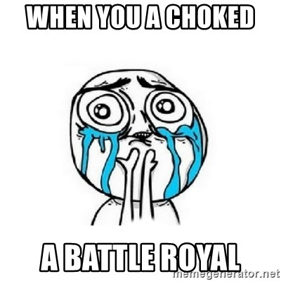 Crying face - when you a choked   a battle royal