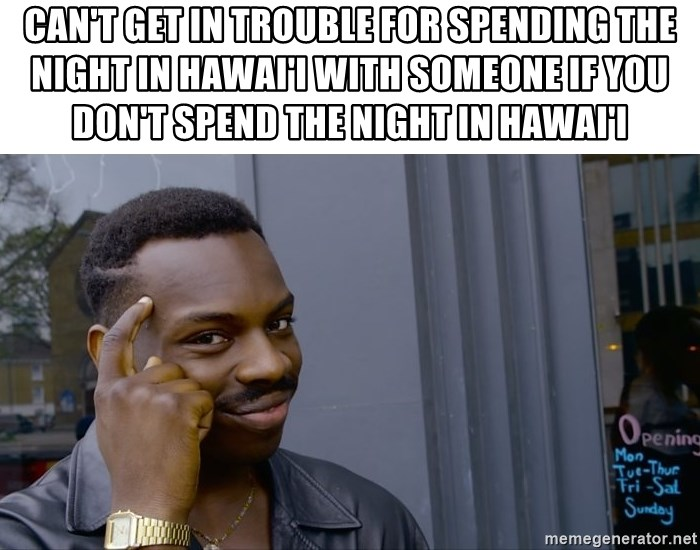 Roll Safe Hungover - Can't get in trouble for spending the night in Hawai'i with someone if you don't spend the night in Hawai'i