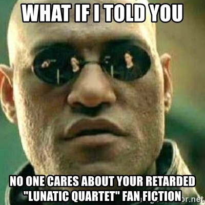"What If I Told You - what if i told you NO ONE CARES ABOUT YOUR RETARDED ""LUNATIC QUARTET"" FAN FICTION"