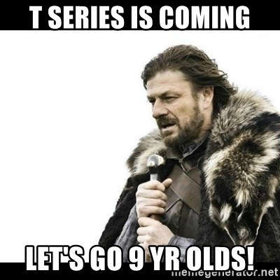 Winter is Coming - T series is coming Let's go 9 yr olds!