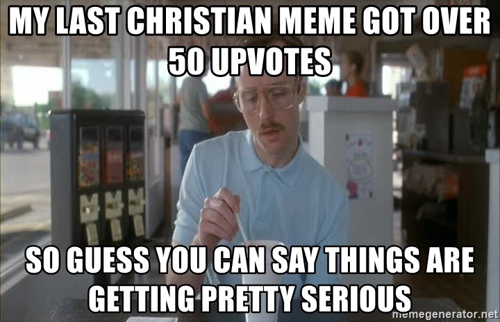 Things are getting pretty Serious (Napoleon Dynamite) - my last christian meme got over 50 upvotes so guess you can say things are getting pretty serious