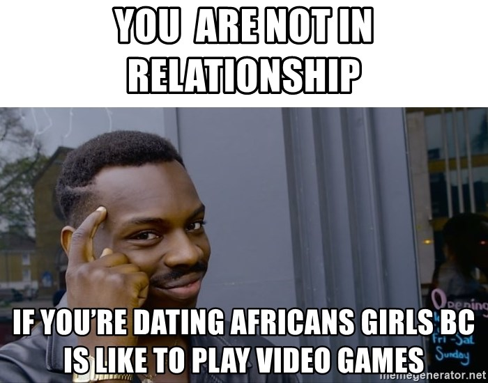 Roll Safe Hungover - You  are not in relationship  If you're dating Africans girls Bc is like to play video games