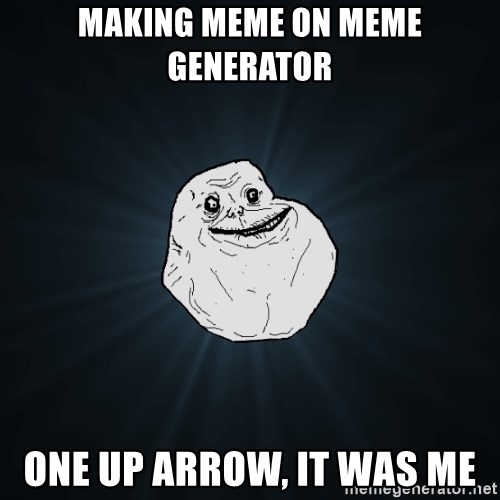 Forever Alone - Making meme on meme generator One up arrow, it was me