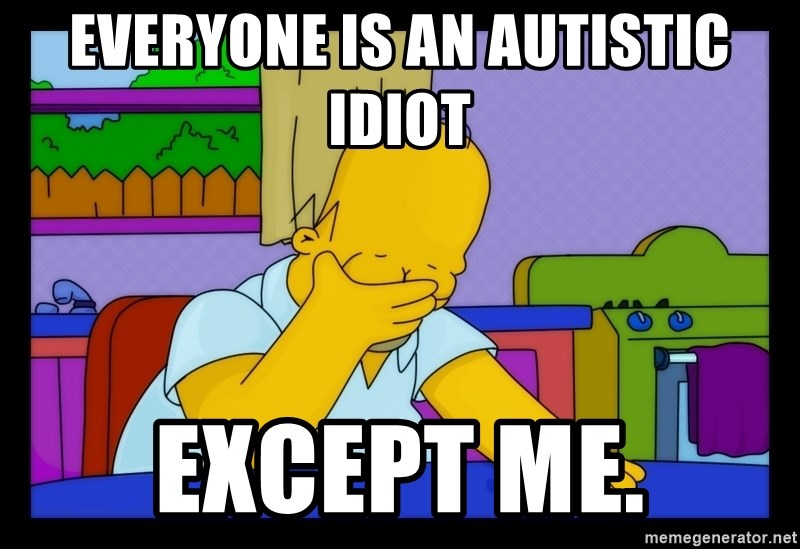 Homer Facepalm - Everyone is an autistic idiot except me.