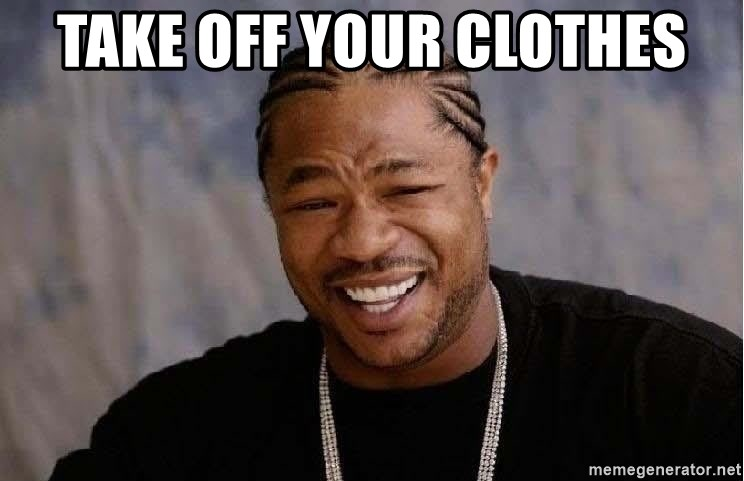 Yo Dawg - take off your clothes