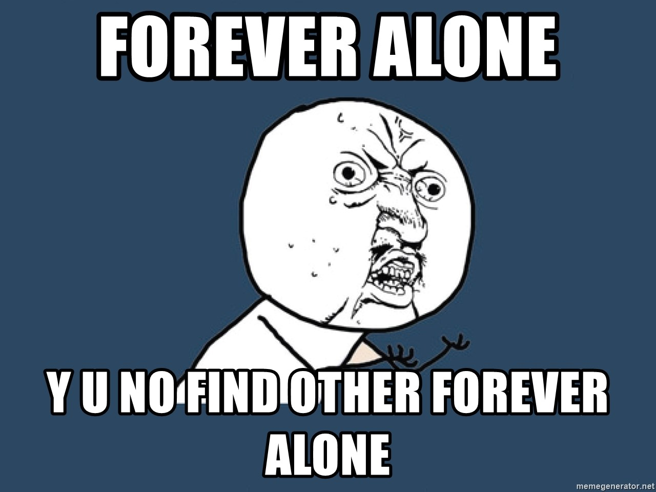 Y U No - Forever alone  Y u no find other forever alone