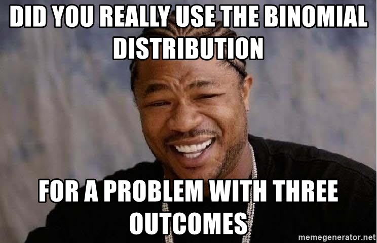 Yo Dawg - Did you really use the Binomial distribution  for a problem with three outcomes