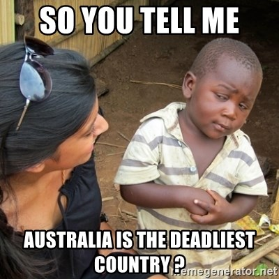 Skeptical 3rd World Kid - so you tell me  australia is the deadliest country ?
