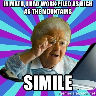 old lady - IN math, i had work piled as high as the mountains simile