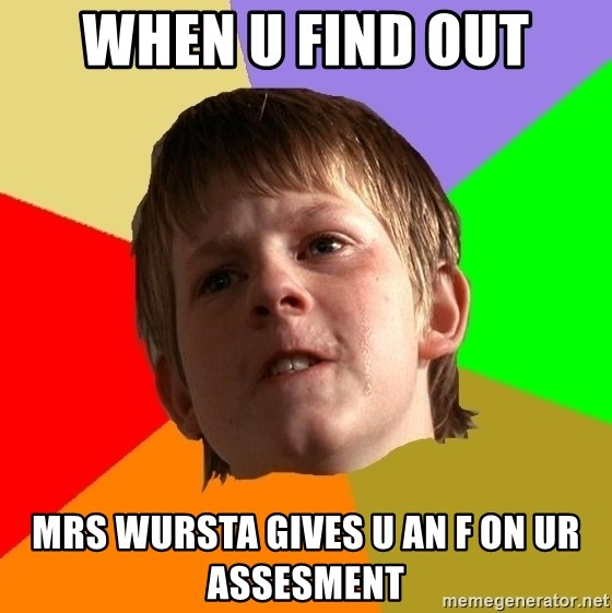 Angry School Boy - when u find out Mrs Wursta gives u an f on ur assesment