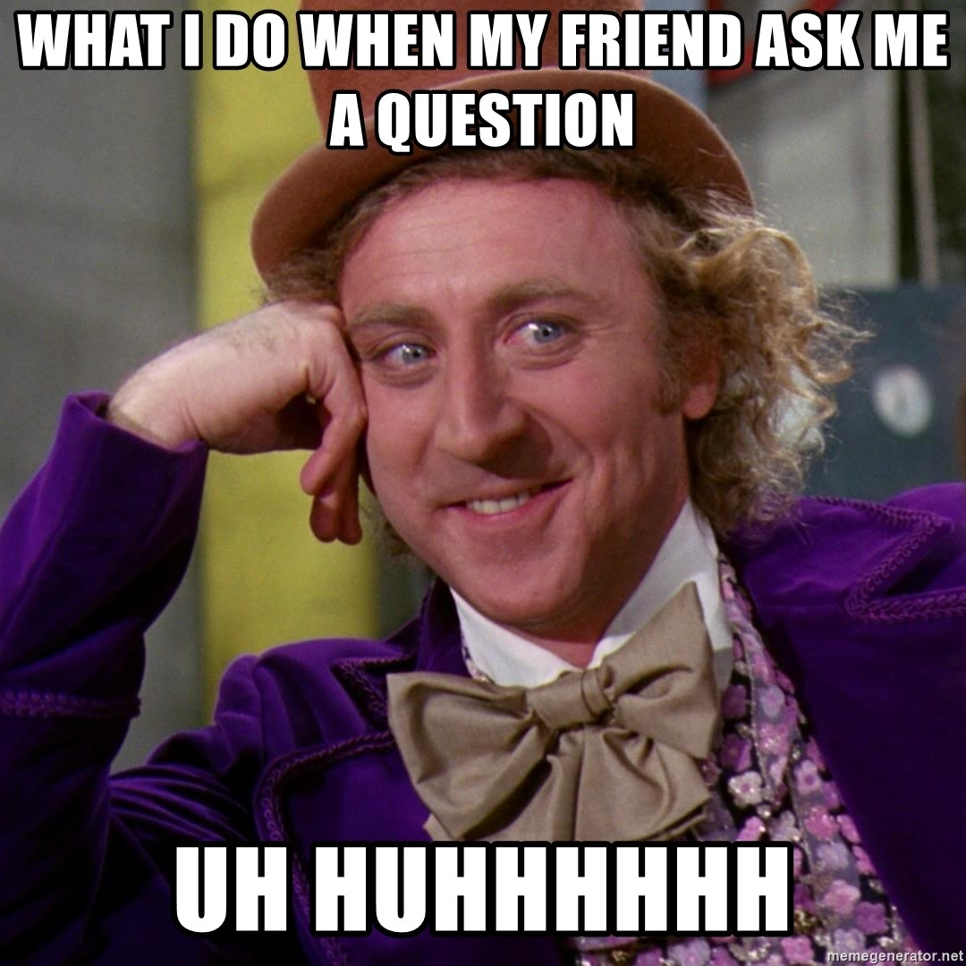 Willy Wonka - What i do when my friend ask me a question Uh huhhhhhh