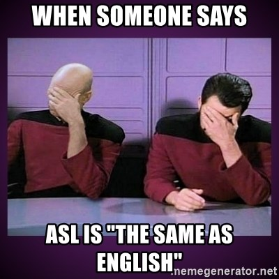 "Double Facepalm - when someone says ASL is ""the same as English"""