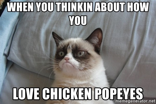 Grumpy cat good - when you thinkin about how you love chicken popeyes