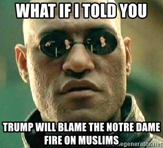 What if I told you / Matrix Morpheus - what if i told you  trump will blame the notre dame fire on muslims