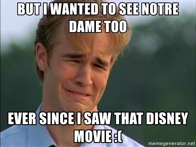 Dawson Crying - but i wanted to see notre dame too ever since i saw that disney movie :(