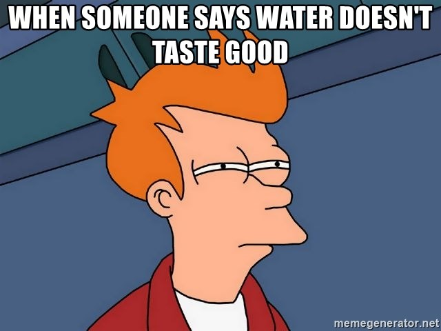 Futurama Fry - When someone says water doesn't taste good