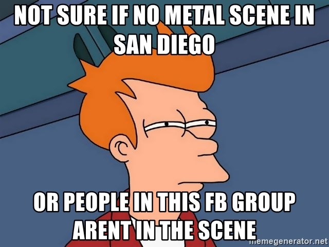 Futurama Fry - not sure if no METAl scene in san diego or people in this fb group arent in the scene