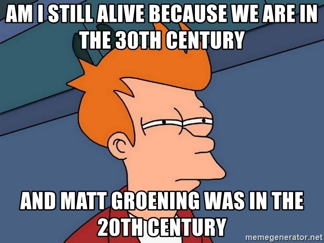 Futurama Fry - am i still alive because we are in the 30th century and matt groening was in the 20th century