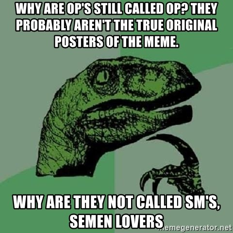 Philosoraptor - Why are OP's still called OP? They probably aren't the true original posters of the meme. Why are they not called SM's, semen lovers