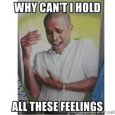 Why Can't I Hold All These?!?!? - why can't i hold all these feelings